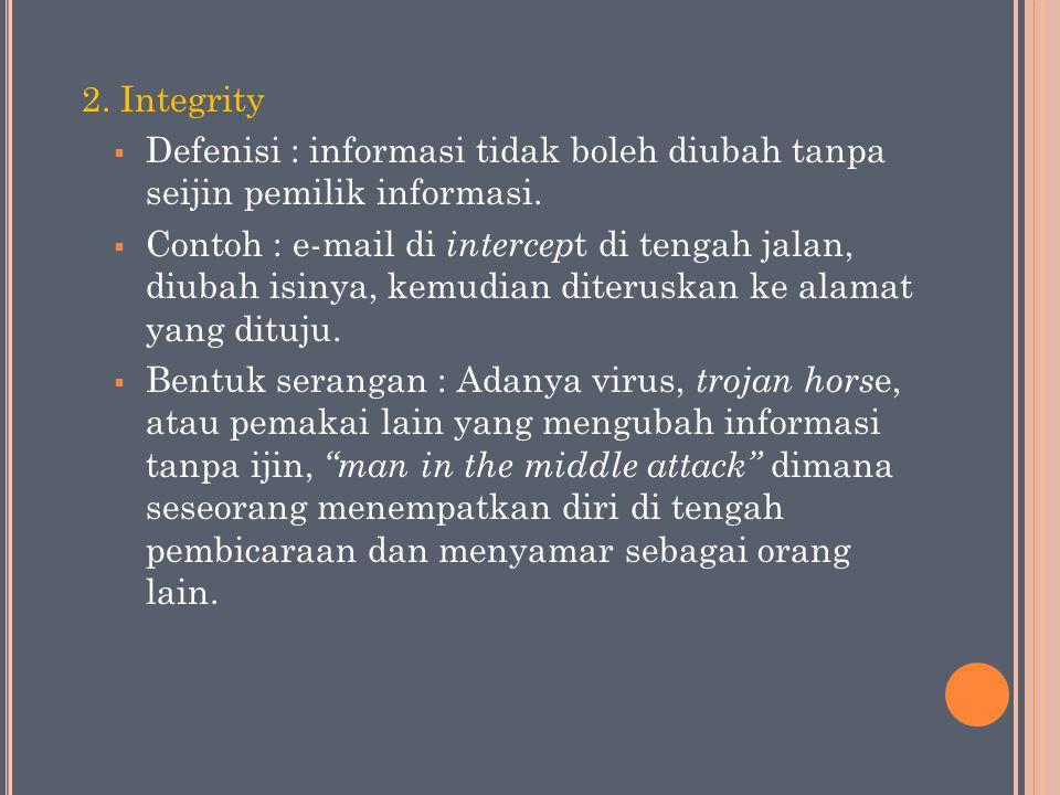2. Integrity  Defenisi : informasi tidak boleh diubah tanpa seijin pemilik informasi.  Contoh : e-mail di intercep t di tengah jalan, diubah isinya,