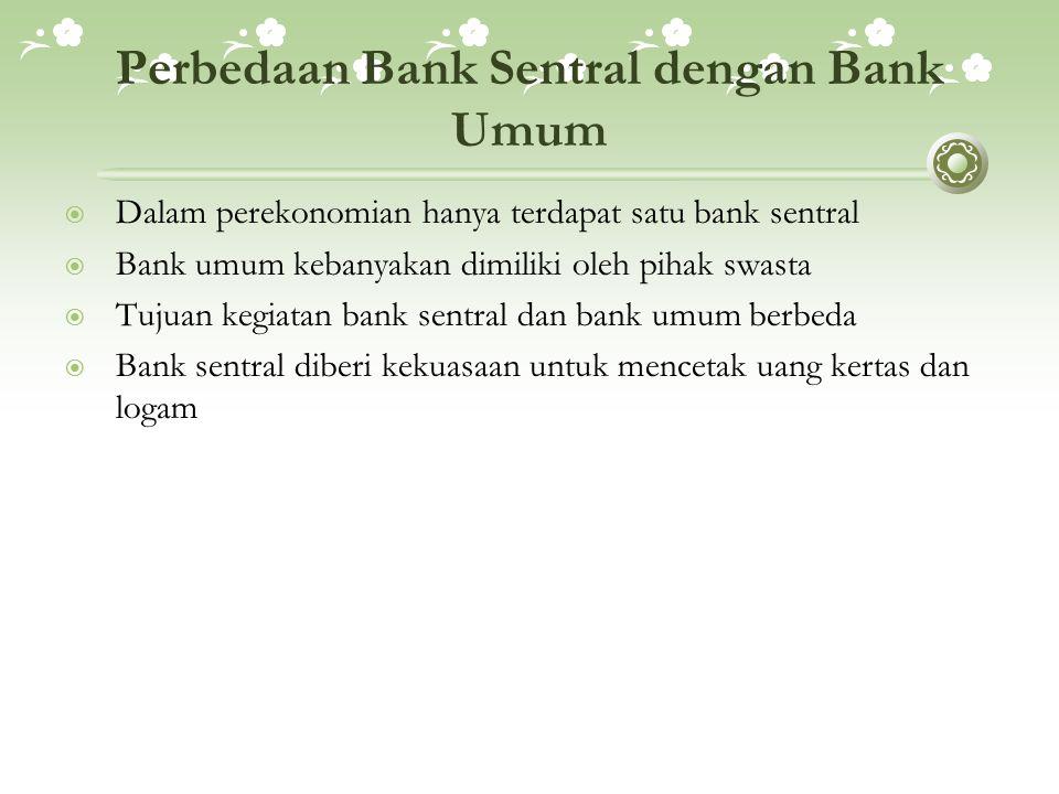 Perbedaan Bank Sentral dengan Bank Umum  Dalam perekonomian hanya terdapat satu bank sentral  Bank umum kebanyakan dimiliki oleh pihak swasta  Tujuan kegiatan bank sentral dan bank umum berbeda  Bank sentral diberi kekuasaan untuk mencetak uang kertas dan logam