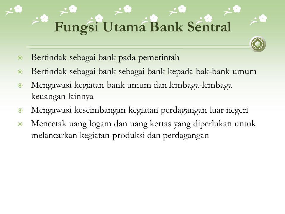 Fungsi Utama Bank Sentral  Bertindak sebagai bank pada pemerintah  Bertindak sebagai bank sebagai bank kepada bak-bank umum  Mengawasi kegiatan ban