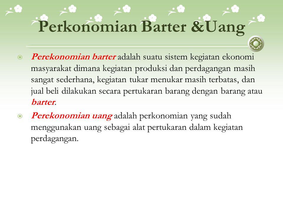 Perkonomian Barter &Uang  Perekonomian barter adalah suatu sistem kegiatan ekonomi masyarakat dimana kegiatan produksi dan perdagangan masih sangat s