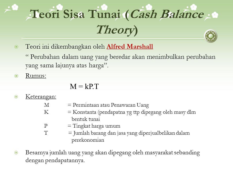 Teori Sisa Tunai (Cash Balance Theory)  Teori ini dikembangkan oleh Alfred Marshall Perubahan dalam uang yang beredar akan menimbulkan perubahan yang sama lajunya atas harga .