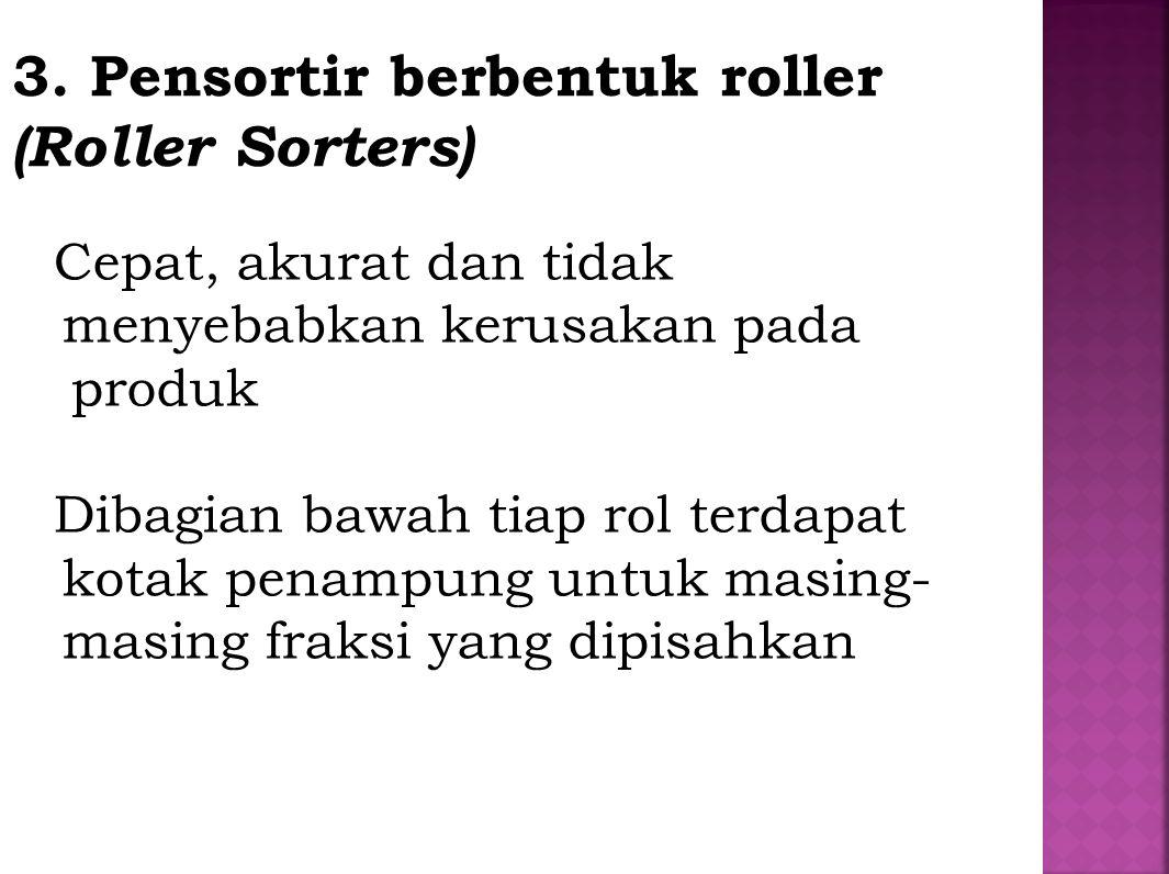 3. Pensortir berbentuk roller (Roller Sorters) Cepat, akurat dan tidak menyebabkan kerusakan pada produk Dibagian bawah tiap rol terdapat kotak penamp