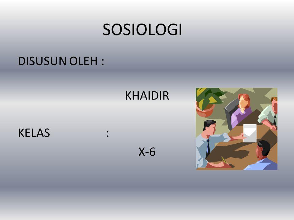 SOSIOLOGI DISUSUN OLEH : KHAIDIR KELAS : X-6