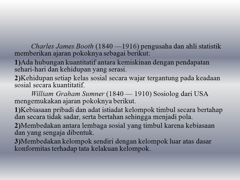 Charles James Booth (1840 —1916) pengusaha dan ahli statistik memberikan ajaran pokoknya sebagai berikut: 1)Ada hubungan kuantitatif antara kemiskinan dengan pendapatan sehari-hari dan kehidupan yang serasi.
