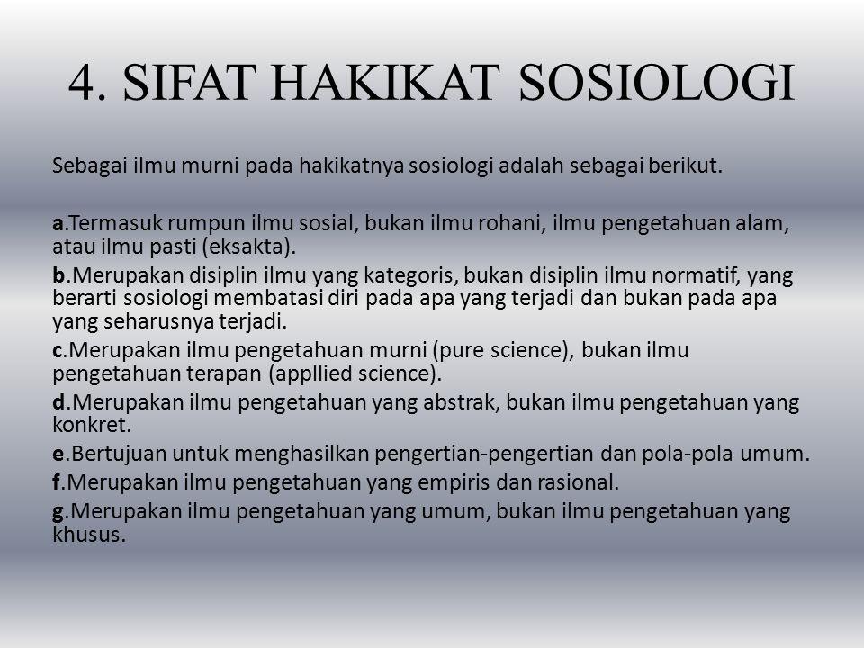 4. SIFAT HAKIKAT SOSIOLOGI Sebagai ilmu murni pada hakikatnya sosiologi adalah sebagai berikut. a.Termasuk rumpun ilmu sosial, bukan ilmu rohani, ilmu
