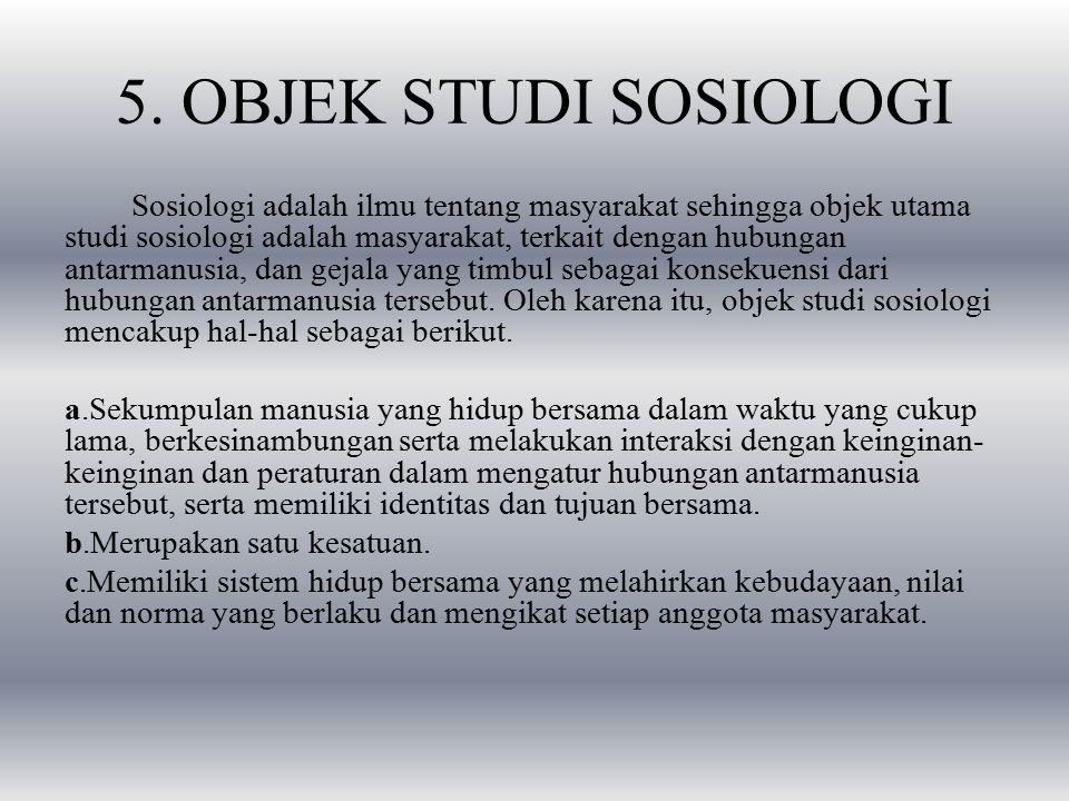 5. OBJEK STUDI SOSIOLOGI Sosiologi adalah ilmu tentang masyarakat sehingga objek utama studi sosiologi adalah masyarakat, terkait dengan hubungan anta