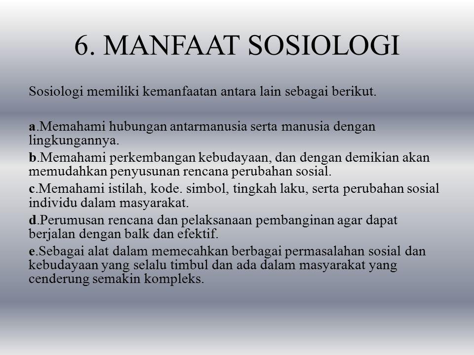 6.MANFAAT SOSIOLOGI Sosiologi memiliki kemanfaatan antara lain sebagai berikut.