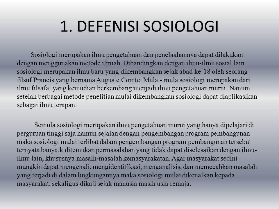 1. DEFENISI SOSIOLOGI Sosiologi merupakan ilmu pengetahuan dan penelaahannya dapat dilakukan dengan menggunakan metode ilmiah. Dibandingkan dengan ilm