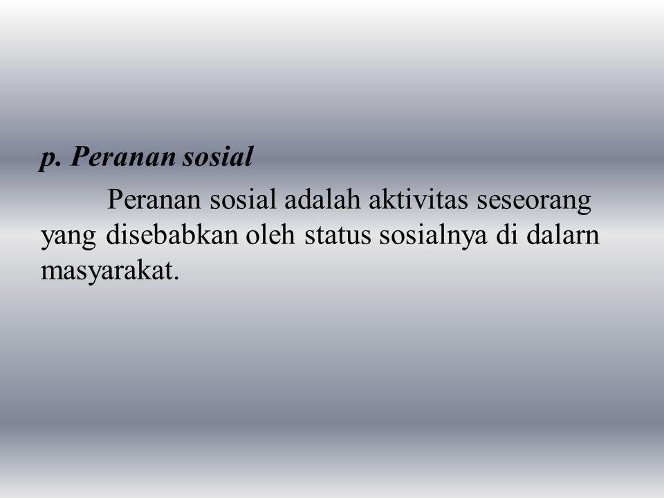 p. Peranan sosial Peranan sosial adalah aktivitas seseorang yang disebabkan oleh status sosialnya di dalarn masyarakat.