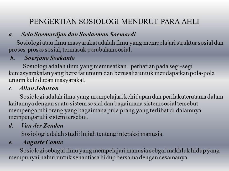 PENGERTIAN SOSIOLOGI MENURUT PARA AHLI a.Selo Soemardjan dan Soelaeman Soemardi Sosiologi atau ilmu masyarakat adalah ilmu yang mempelajari struktur sosial dan proses-proses sosial, termasuk perubahan sosial.