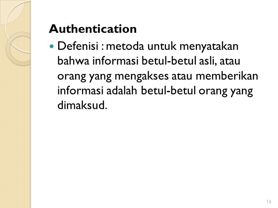 Authentication Defenisi : metoda untuk menyatakan bahwa informasi betul-betul asli, atau orang yang mengakses atau memberikan informasi adalah betul-b