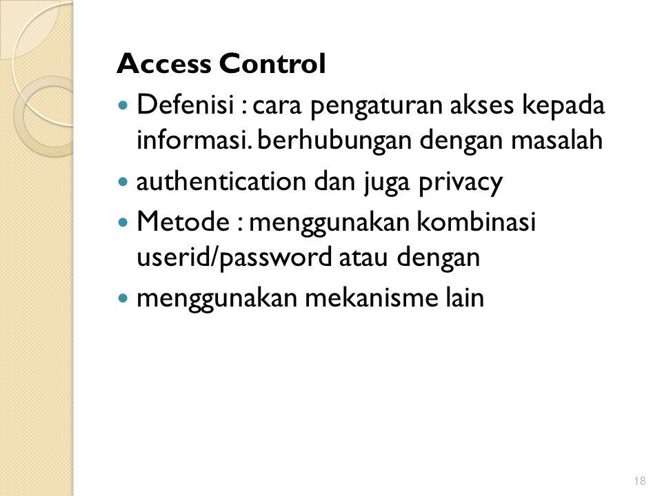 Access Control Defenisi : cara pengaturan akses kepada informasi. berhubungan dengan masalah authentication dan juga privacy Metode : menggunakan komb