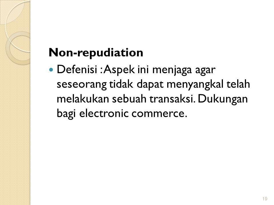 Non-repudiation Defenisi : Aspek ini menjaga agar seseorang tidak dapat menyangkal telah melakukan sebuah transaksi. Dukungan bagi electronic commerce