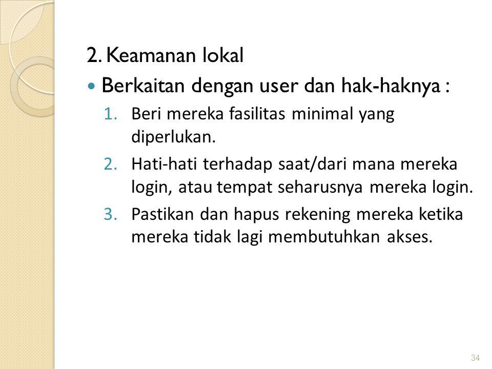 2. Keamanan lokal Berkaitan dengan user dan hak-haknya : 1.Beri mereka fasilitas minimal yang diperlukan. 2.Hati-hati terhadap saat/dari mana mereka l
