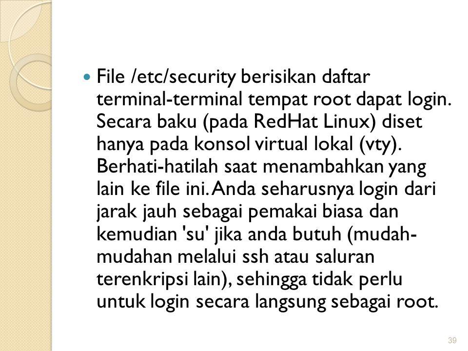File /etc/security berisikan daftar terminal-terminal tempat root dapat login. Secara baku (pada RedHat Linux) diset hanya pada konsol virtual lokal (