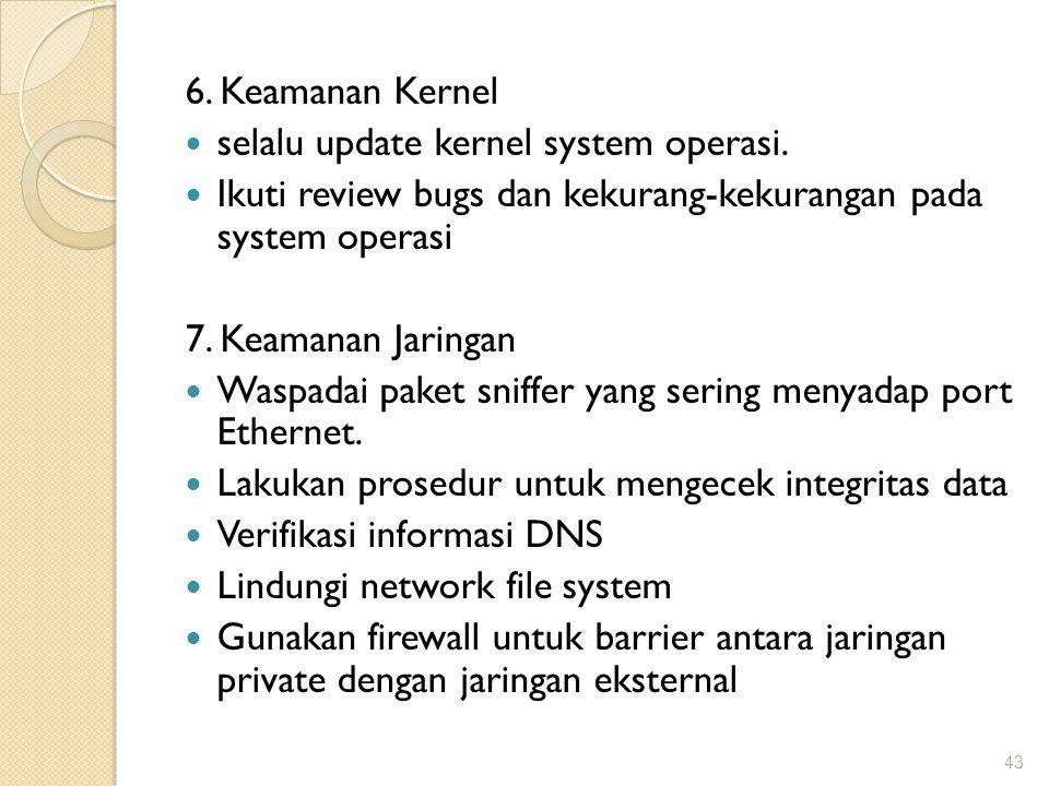 6. Keamanan Kernel selalu update kernel system operasi. Ikuti review bugs dan kekurang-kekurangan pada system operasi 7. Keamanan Jaringan Waspadai pa