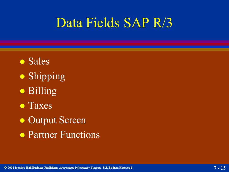  2001 Prentice Hall Business Publishing, Accounting Information Systems, 8/E, Bodnar/Hopwood 7 - 15 Data Fields SAP R/3 l Sales l Shipping l Billing