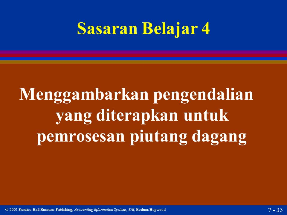  2001 Prentice Hall Business Publishing, Accounting Information Systems, 8/E, Bodnar/Hopwood 7 - 33 Sasaran Belajar 4 Menggambarkan pengendalian yang