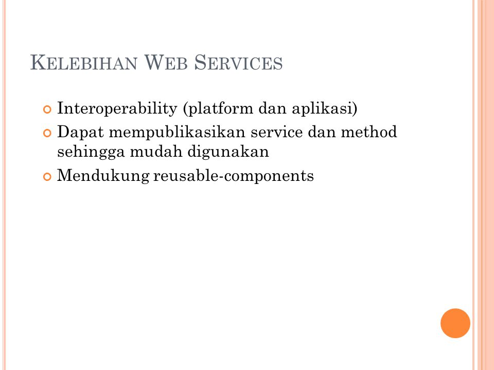 K ELEBIHAN W EB S ERVICES Interoperability (platform dan aplikasi) Dapat mempublikasikan service dan method sehingga mudah digunakan Mendukung reusable-components