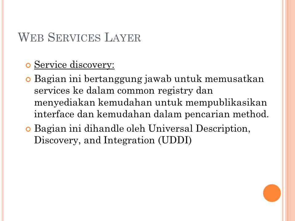 W EB S ERVICES L AYER Service discovery: Bagian ini bertanggung jawab untuk memusatkan services ke dalam common registry dan menyediakan kemudahan untuk mempublikasikan interface dan kemudahan dalam pencarian method.