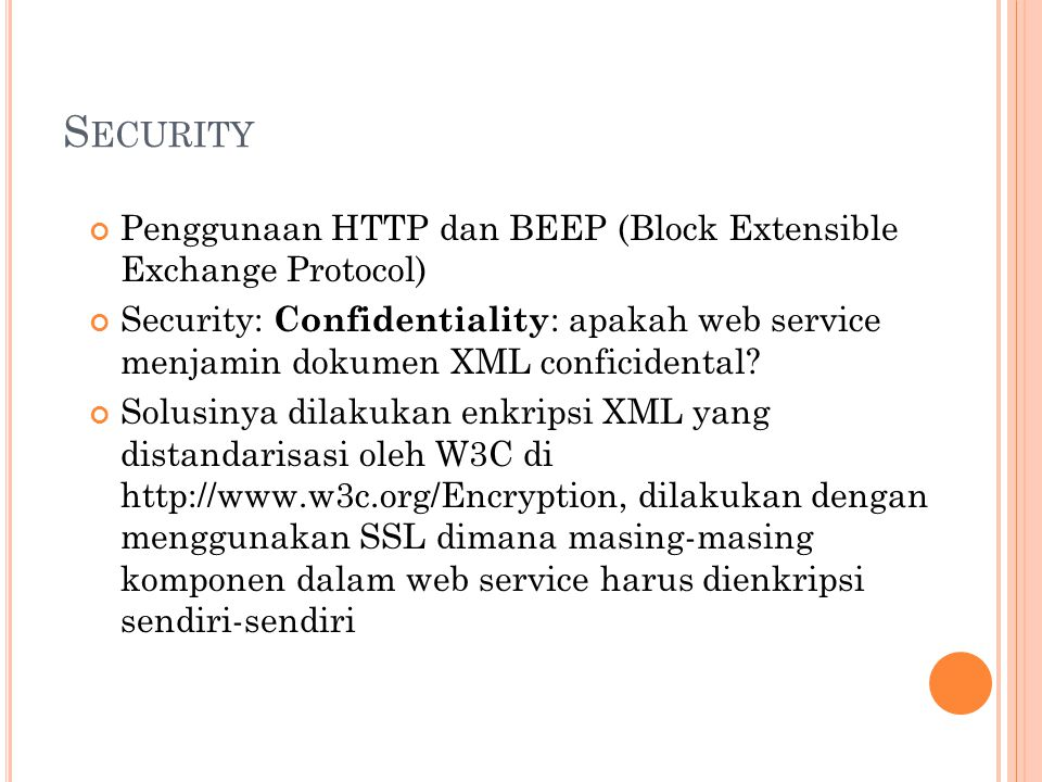 S ECURITY Penggunaan HTTP dan BEEP (Block Extensible Exchange Protocol) Security: Confidentiality : apakah web service menjamin dokumen XML conficiden