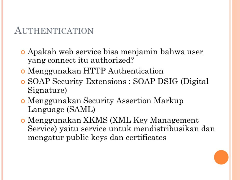 A UTHENTICATION Apakah web service bisa menjamin bahwa user yang connect itu authorized? Menggunakan HTTP Authentication SOAP Security Extensions : SO