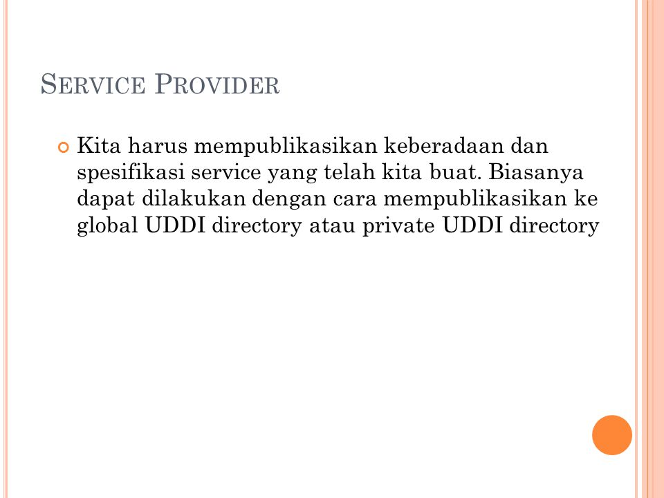 S ERVICE P ROVIDER Kita harus mempublikasikan keberadaan dan spesifikasi service yang telah kita buat. Biasanya dapat dilakukan dengan cara mempublika