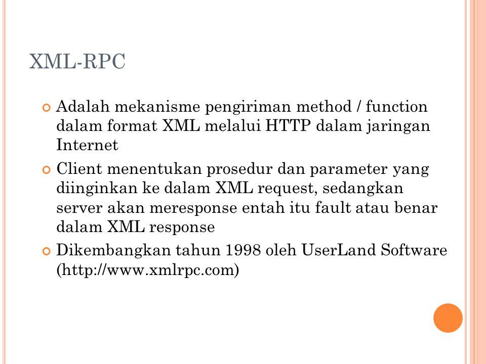 XML-RPC Adalah mekanisme pengiriman method / function dalam format XML melalui HTTP dalam jaringan Internet Client menentukan prosedur dan parameter yang diinginkan ke dalam XML request, sedangkan server akan meresponse entah itu fault atau benar dalam XML response Dikembangkan tahun 1998 oleh UserLand Software (http://www.xmlrpc.com)