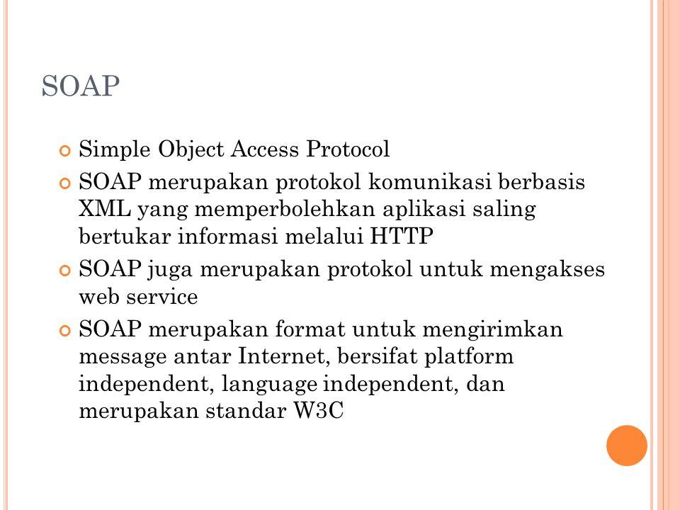 SOAP Simple Object Access Protocol SOAP merupakan protokol komunikasi berbasis XML yang memperbolehkan aplikasi saling bertukar informasi melalui HTTP SOAP juga merupakan protokol untuk mengakses web service SOAP merupakan format untuk mengirimkan message antar Internet, bersifat platform independent, language independent, dan merupakan standar W3C