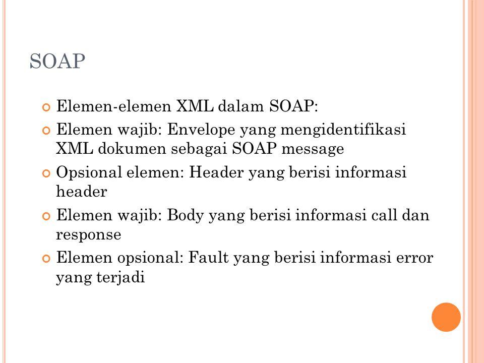 SOAP Elemen-elemen XML dalam SOAP: Elemen wajib: Envelope yang mengidentifikasi XML dokumen sebagai SOAP message Opsional elemen: Header yang berisi informasi header Elemen wajib: Body yang berisi informasi call dan response Elemen opsional: Fault yang berisi informasi error yang terjadi