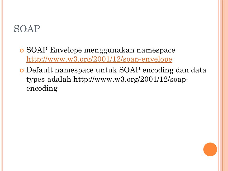 SOAP SOAP Envelope menggunakan namespace http://www.w3.org/2001/12/soap-envelope http://www.w3.org/2001/12/soap-envelope Default namespace untuk SOAP encoding dan data types adalah http://www.w3.org/2001/12/soap- encoding