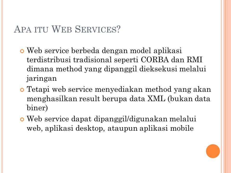Web service berbeda dengan model aplikasi terdistribusi tradisional seperti CORBA dan RMI dimana method yang dipanggil dieksekusi melalui jaringan Tetapi web service menyediakan method yang akan menghasilkan result berupa data XML (bukan data biner) Web service dapat dipanggil/digunakan melalui web, aplikasi desktop, ataupun aplikasi mobile