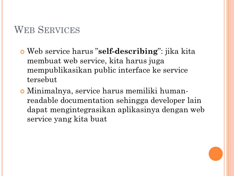 W EB S ERVICES Jika kita membuat SOAP service, kita juga wajib membuat public interface yang ditulis dalam XML sehingga dapat digunakan untuk mengidentifikasikan semua method yang public, argumen-argumennya dan juga return valuenya Web service harus discoverable .
