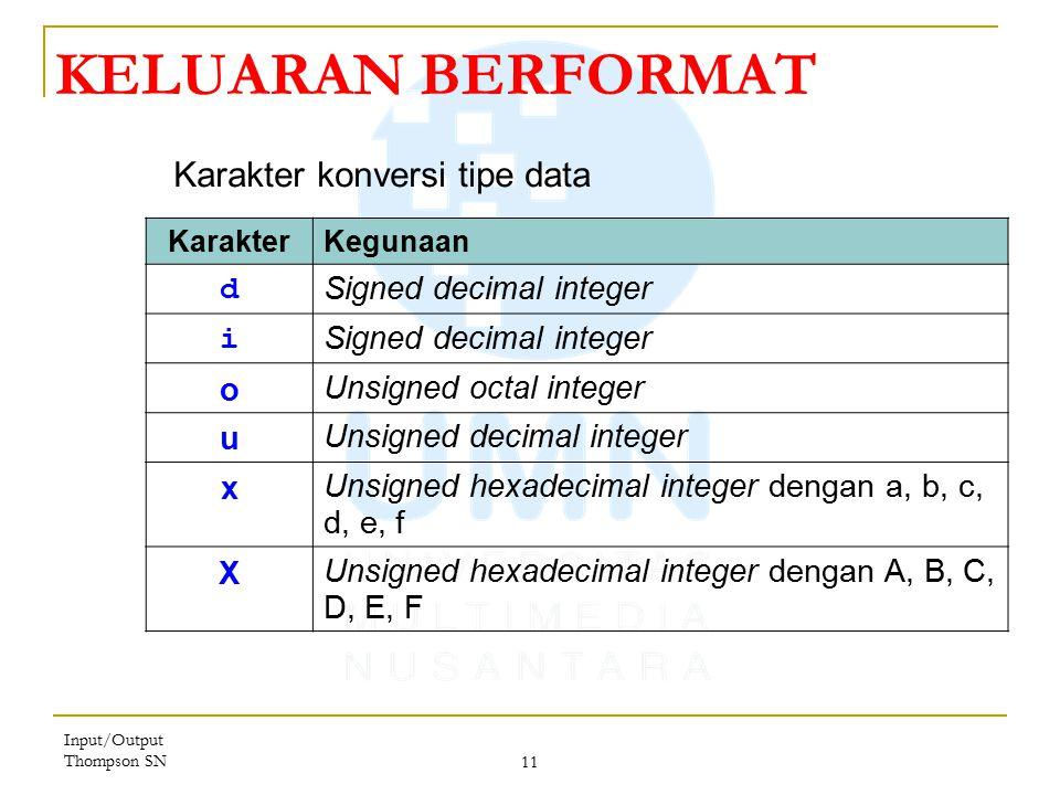 Input/Output Thompson SN 11 KELUARAN BERFORMAT KarakterKegunaan d Signed decimal integer i o Unsigned octal integer u Unsigned decimal integer x Unsigned hexadecimal integer dengan a, b, c, d, e, f X Unsigned hexadecimal integer dengan A, B, C, D, E, F Karakter konversi tipe data