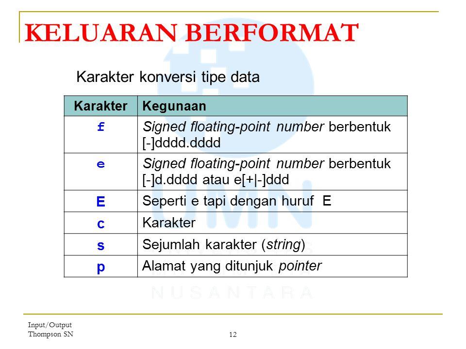 Input/Output Thompson SN 12 KELUARAN BERFORMAT KarakterKegunaan f Signed floating-point number berbentuk [-]dddd.dddd e Signed floating-point number berbentuk [-]d.dddd atau e[+|-]ddd E Seperti e tapi dengan huruf E c Karakter s Sejumlah karakter (string) p Alamat yang ditunjuk pointer Karakter konversi tipe data
