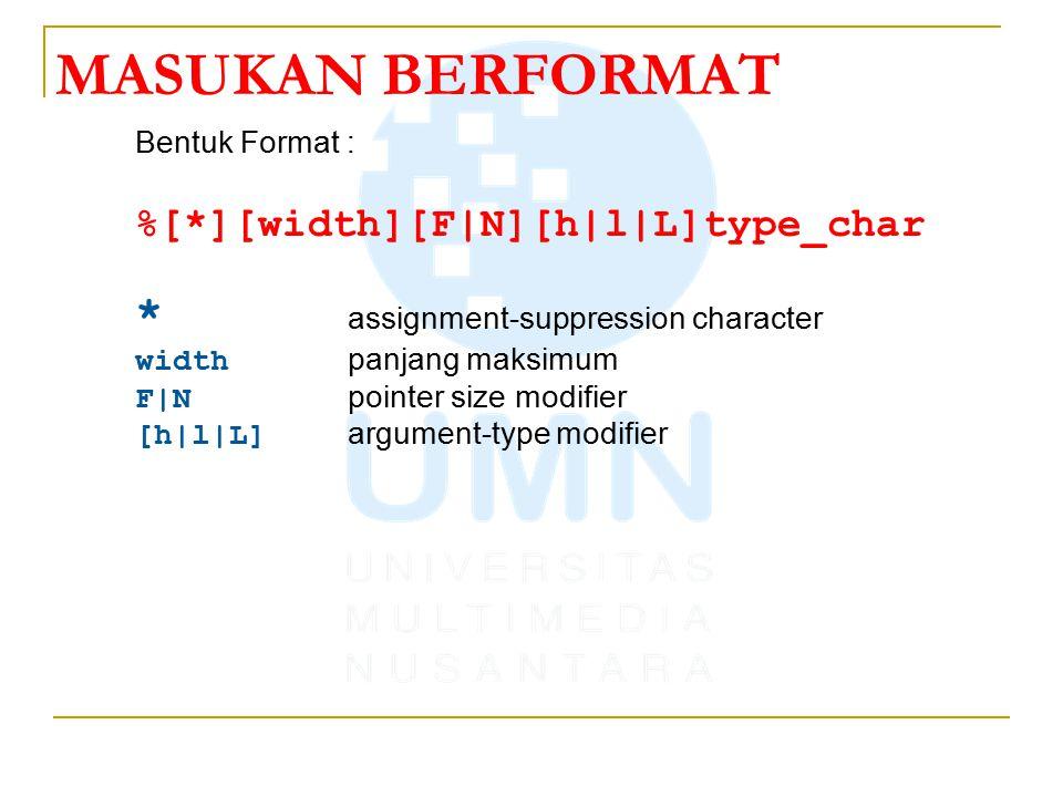 MASUKAN BERFORMAT Bentuk Format : %[*][width][F|N][h|l|L]type_char * assignment-suppression character width panjang maksimum F|N pointer size modifier [h|l|L] argument-type modifier