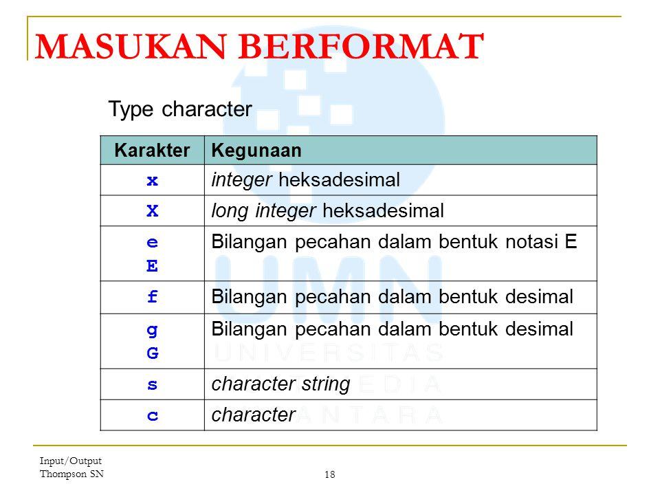 Input/Output Thompson SN 18 MASUKAN BERFORMAT KarakterKegunaan x integer heksadesimal X long integer heksadesimal eEeE Bilangan pecahan dalam bentuk notasi E f Bilangan pecahan dalam bentuk desimal gGgG s character string c character Type character