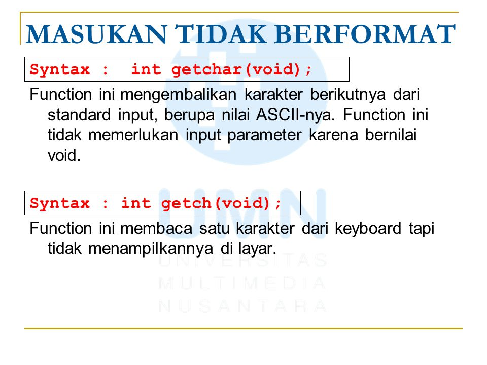 MASUKAN TIDAK BERFORMAT Syntax : int getchar(void); Function ini mengembalikan karakter berikutnya dari standard input, berupa nilai ASCII-nya.