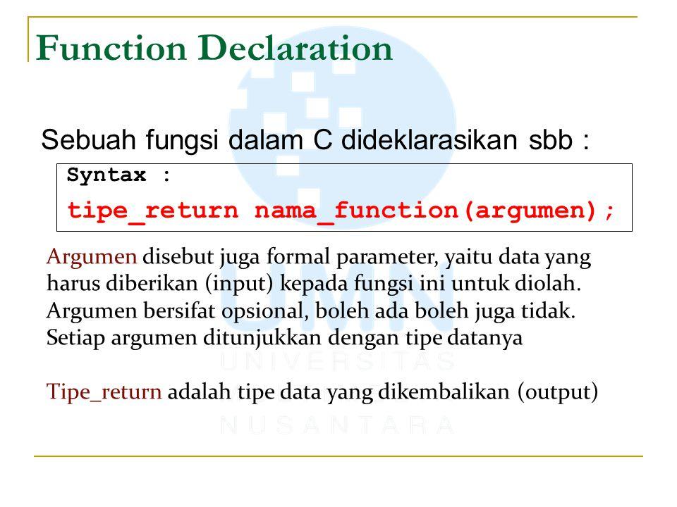 Function Declaration Sebuah fungsi dalam C dideklarasikan sbb : Syntax : tipe_return nama_function(argumen); Argumen disebut juga formal parameter, yaitu data yang harus diberikan (input) kepada fungsi ini untuk diolah.