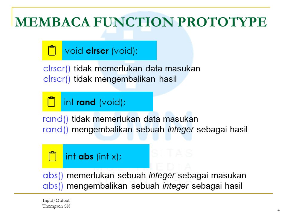 Input/Output Thompson SN 4 MEMBACA FUNCTION PROTOTYPE  void clrscr (void);  int rand (void); clrscr() tidak memerlukan data masukan clrscr() tidak mengembalikan hasil  int abs (int x); rand() tidak memerlukan data masukan rand() mengembalikan sebuah integer sebagai hasil abs() memerlukan sebuah integer sebagai masukan abs() mengembalikan sebuah integer sebagai hasil