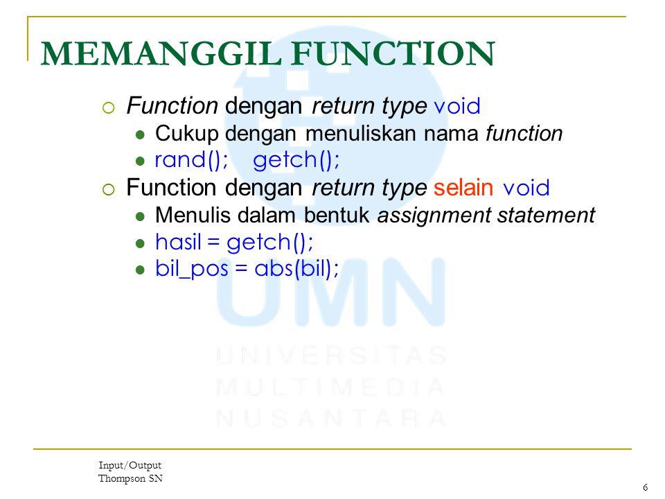 6 MEMANGGIL FUNCTION  Function dengan return type void Cukup dengan menuliskan nama function rand(); getch();  Function dengan return type selain void Menulis dalam bentuk assignment statement hasil = getch(); bil_pos = abs(bil); Input/Output Thompson SN
