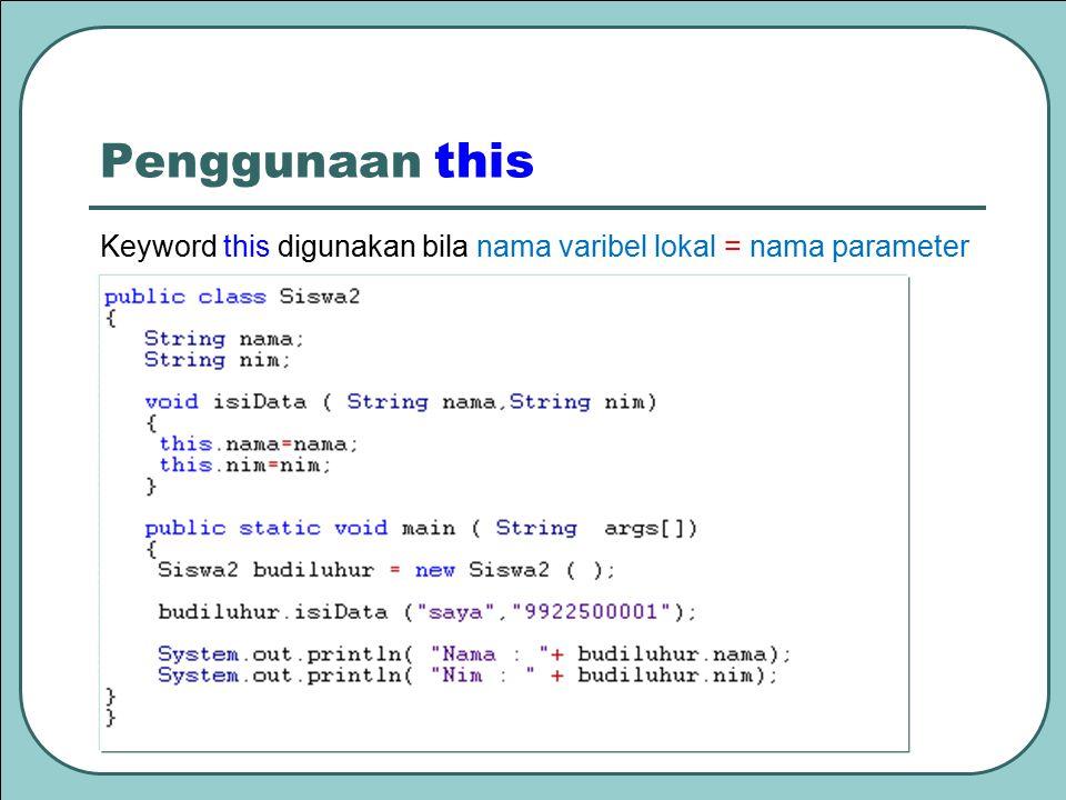 Penggunaan this Keyword this digunakan bila nama varibel lokal = nama parameter