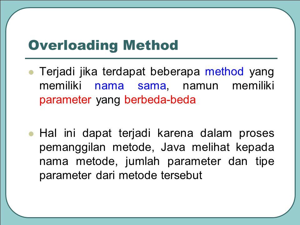 Overloading Method Terjadi jika terdapat beberapa method yang memiliki nama sama, namun memiliki parameter yang berbeda-beda Hal ini dapat terjadi karena dalam proses pemanggilan metode, Java melihat kepada nama metode, jumlah parameter dan tipe parameter dari metode tersebut