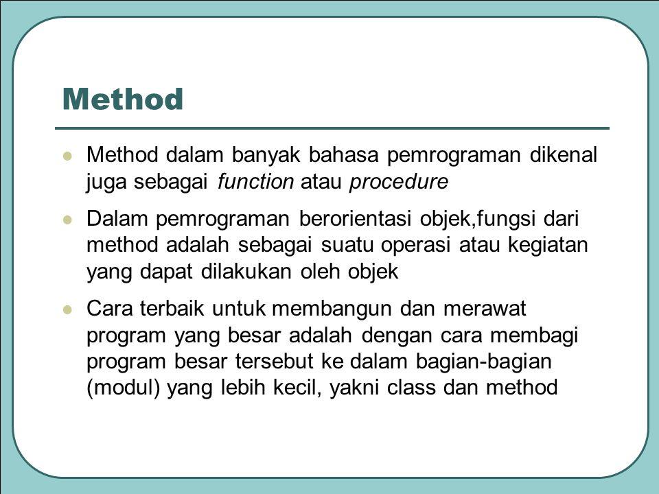 Method dalam banyak bahasa pemrograman dikenal juga sebagai function atau procedure Dalam pemrograman berorientasi objek,fungsi dari method adalah sebagai suatu operasi atau kegiatan yang dapat dilakukan oleh objek Cara terbaik untuk membangun dan merawat program yang besar adalah dengan cara membagi program besar tersebut ke dalam bagian-bagian (modul) yang lebih kecil, yakni class dan method