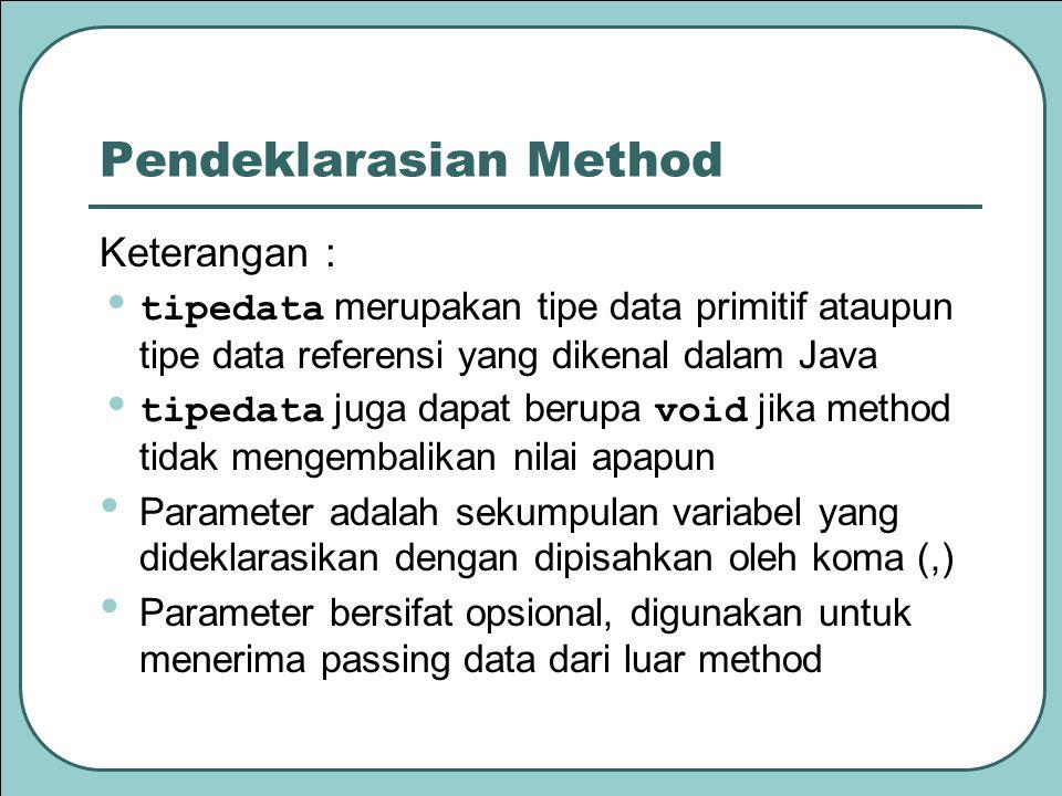 Pendeklarasian Method Keterangan : tipedata merupakan tipe data primitif ataupun tipe data referensi yang dikenal dalam Java tipedata juga dapat berupa void jika method tidak mengembalikan nilai apapun Parameter adalah sekumpulan variabel yang dideklarasikan dengan dipisahkan oleh koma (,) Parameter bersifat opsional, digunakan untuk menerima passing data dari luar method