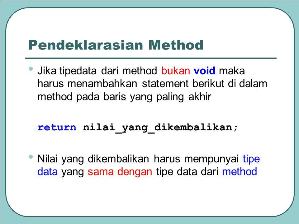 Pendeklarasian Method Jika tipedata dari method bukan void maka harus menambahkan statement berikut di dalam method pada baris yang paling akhir return nilai_yang_dikembalikan; Nilai yang dikembalikan harus mempunyai tipe data yang sama dengan tipe data dari method