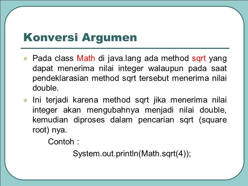 Konversi Argumen Pada class Math di java.lang ada method sqrt yang dapat menerima nilai integer walaupun pada saat pendeklarasian method sqrt tersebut menerima nilai double.