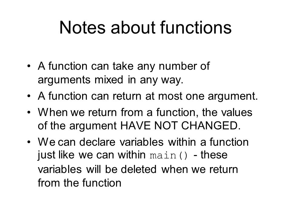 Notes about functions A function can take any number of arguments mixed in any way. A function can return at most one argument. When we return from a