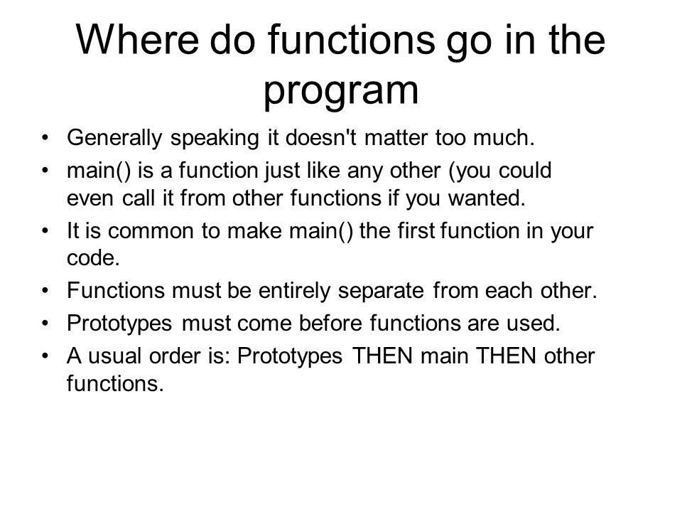 Where do functions go in the program Generally speaking it doesn't matter too much. main() is a function just like any other (you could even call it f