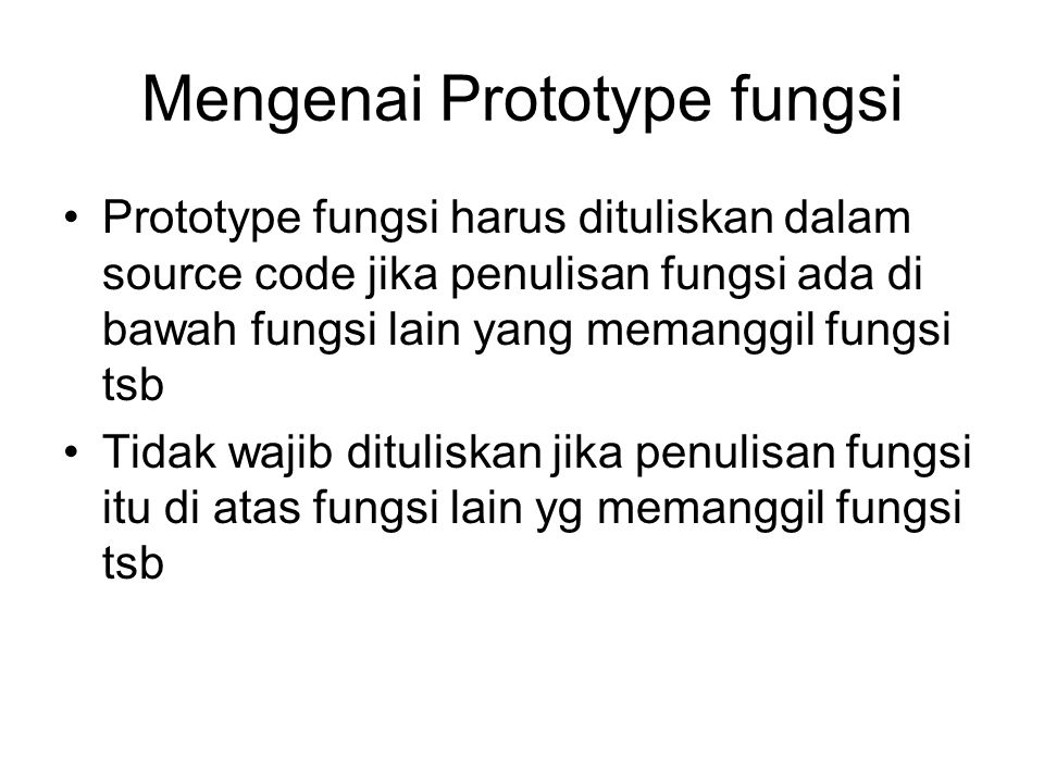 Mengenai Prototype fungsi Prototype fungsi harus dituliskan dalam source code jika penulisan fungsi ada di bawah fungsi lain yang memanggil fungsi tsb